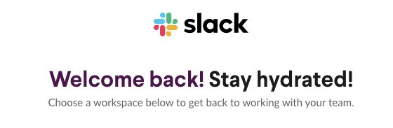 """Schermata di benvenuto di Slack che dice: """"Welcome back! Stay hydrated! Choose a workspace below to get back to working with your team."""""""